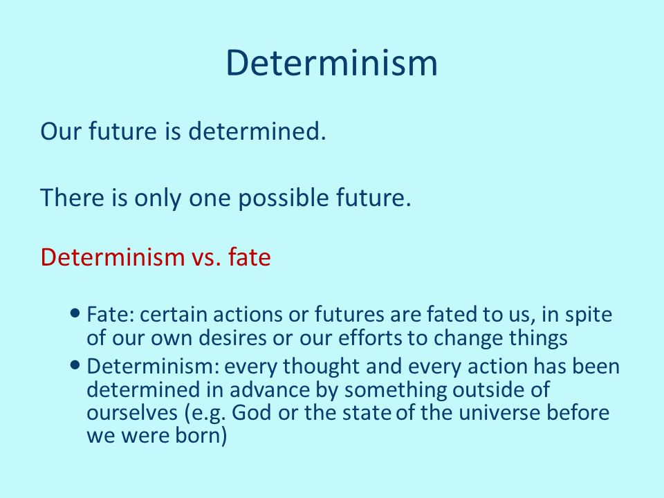 Determinism Our future is determined. There is only one possible future. Determinism vs. fate Fate: certain actions or futures are fated to us, in spi
