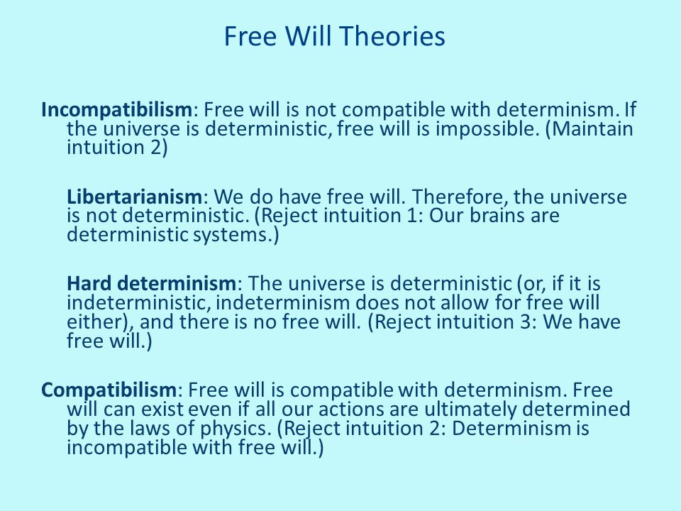 Free Will Theories Incompatibilism: Free will is not compatible with determinism. If the universe is deterministic, free will is impossible. (Maintain