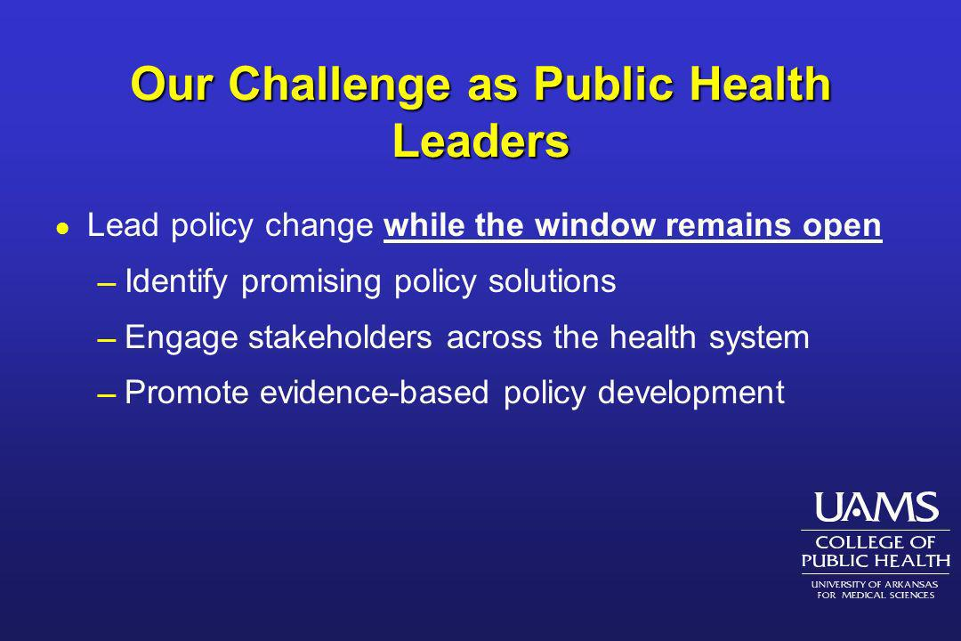 Our Challenge as Public Health Leaders l Lead policy change while the window remains open Identify promising policy solutions Engage stakeholders acro