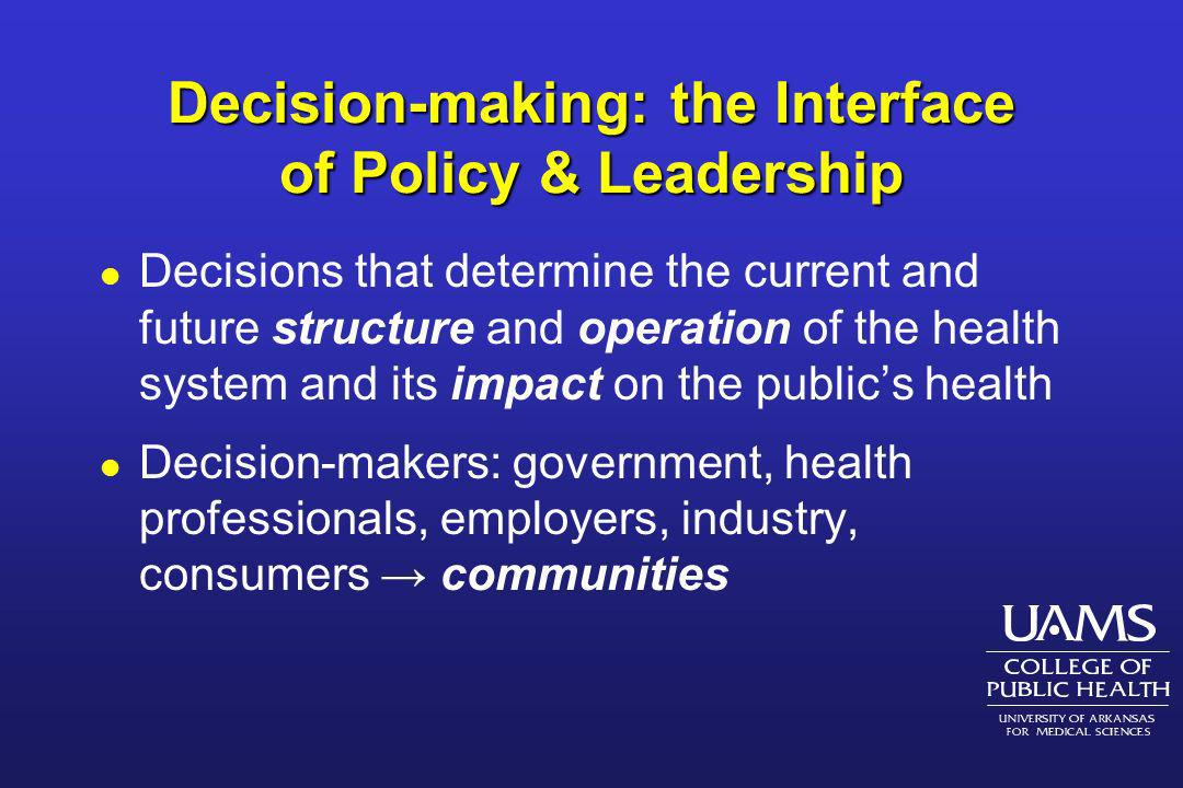 Decision-making: the Interface of Policy & Leadership l Decisions that determine the current and future structure and operation of the health system a