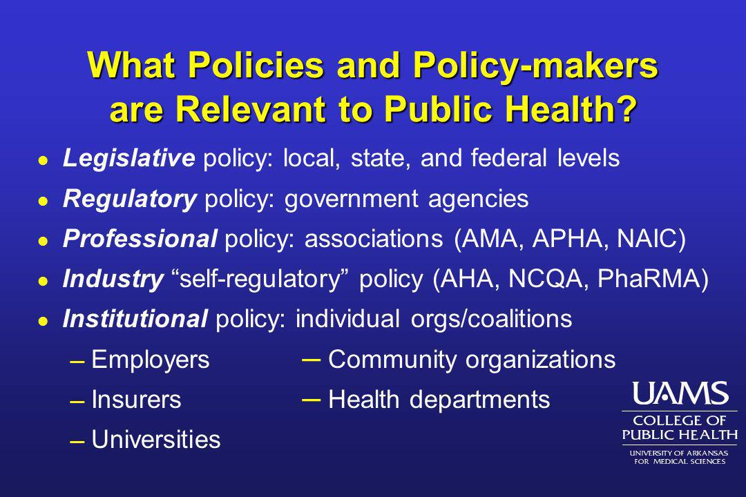 What Policies and Policy-makers are Relevant to Public Health? l Legislative policy: local, state, and federal levels l Regulatory policy: government