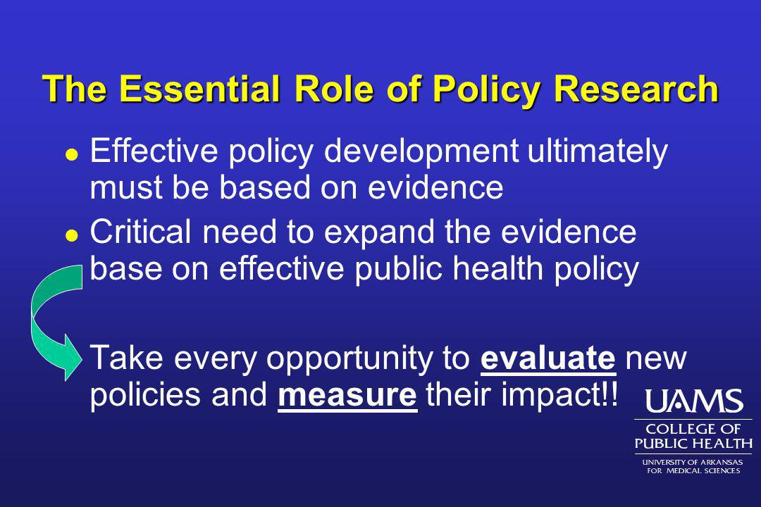 The Essential Role of Policy Research l Effective policy development ultimately must be based on evidence l Critical need to expand the evidence base