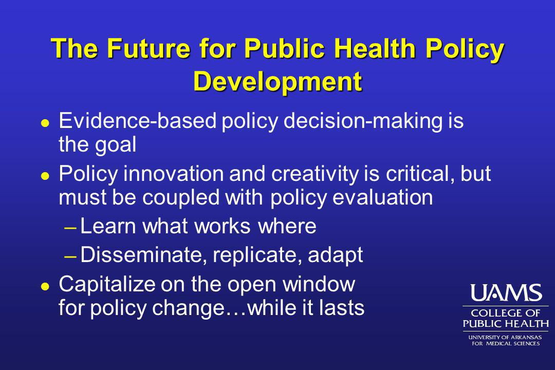 The Future for Public Health Policy Development l Evidence-based policy decision-making is the goal l Policy innovation and creativity is critical, bu