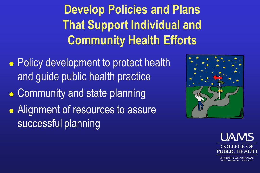 Develop Policies and Plans That Support Individual and Community Health Efforts l Policy development to protect health and guide public health practic