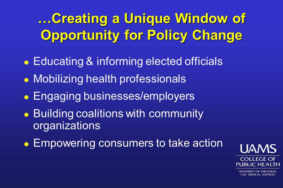 …Creating a Unique Window of Opportunity for Policy Change l Educating & informing elected officials l Mobilizing health professionals l Engaging busi