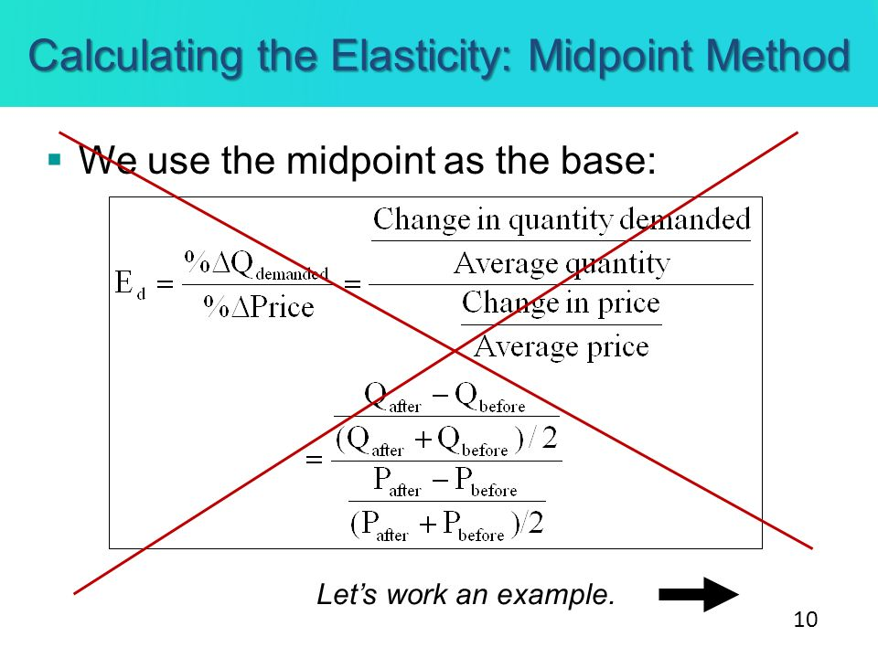 Calculating the Elasticity: Midpoint Method We use the midpoint as the base: Lets work an example. 10
