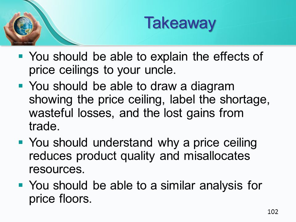 Takeaway You should be able to explain the effects of price ceilings to your uncle. You should be able to draw a diagram showing the price ceiling, la