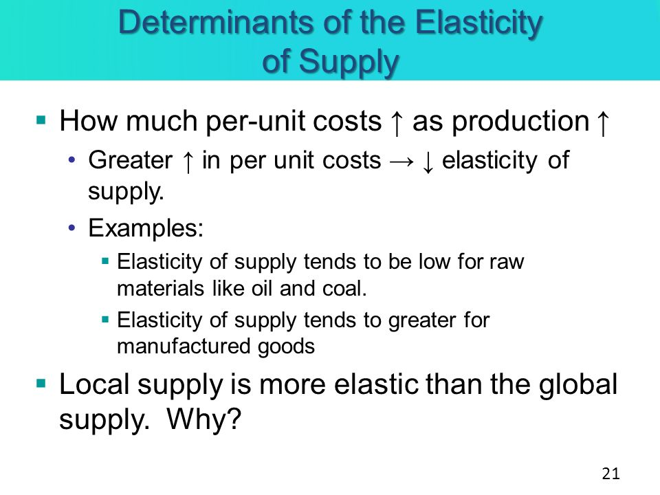 Determinants of the Elasticity of Supply How much per-unit costs as production Greater in per unit costs elasticity of supply. Examples: Elasticity of