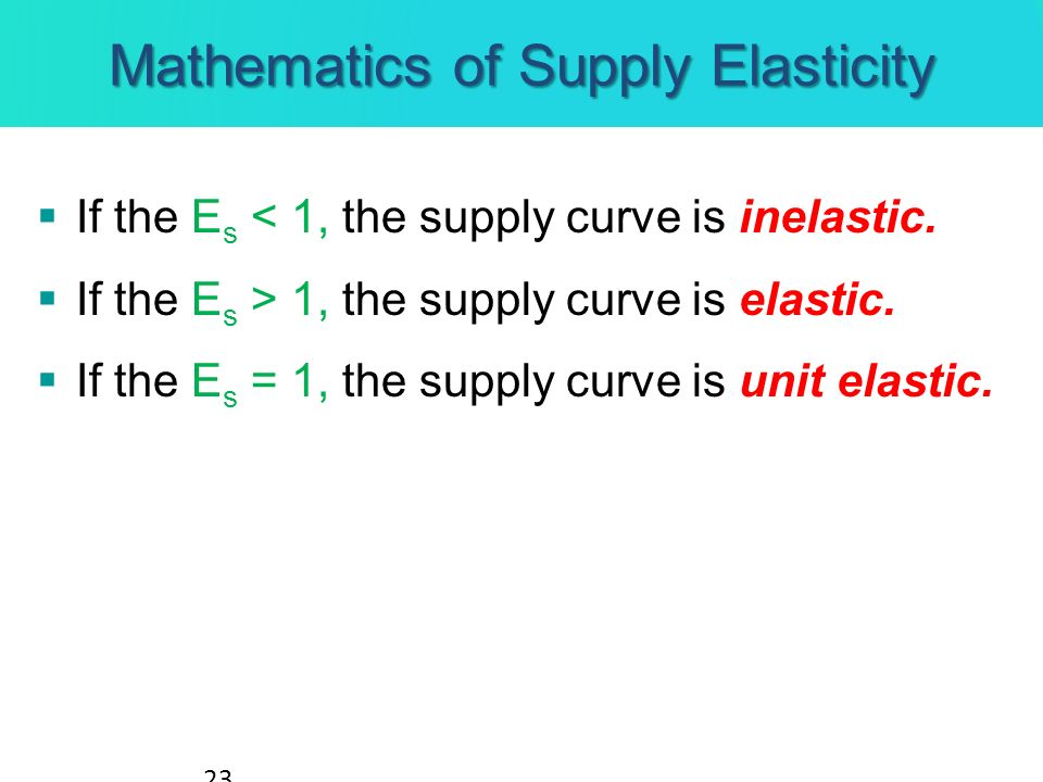 If the E s < 1, the supply curve is inelastic. If the E s > 1, the supply curve is elastic. If the E s = 1, the supply curve is unit elastic. 23 Mathe