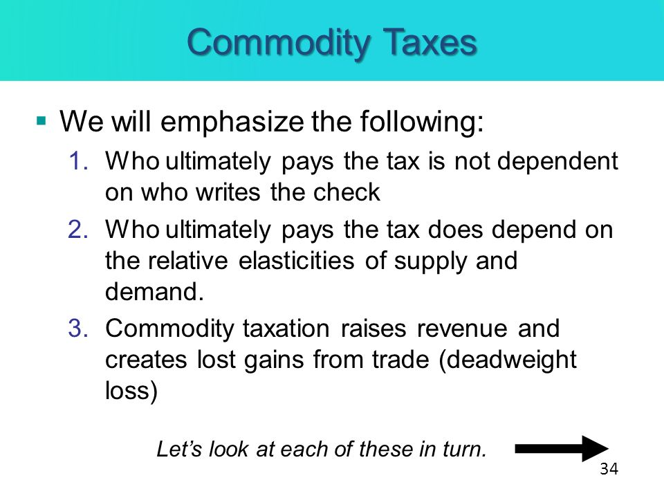 Commodity Taxes We will emphasize the following: 1.Who ultimately pays the tax is not dependent on who writes the check 2.Who ultimately pays the tax