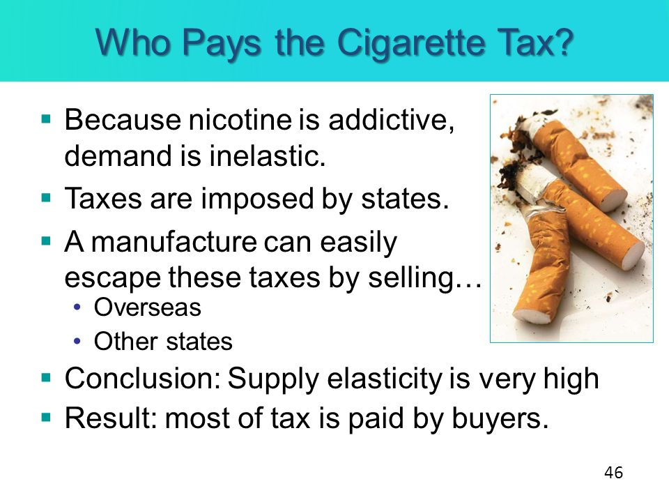 Who Pays the Cigarette Tax? Because nicotine is addictive, demand is inelastic. Taxes are imposed by states. A manufacture can easily escape these tax