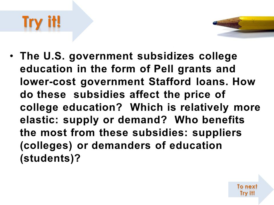 The U.S. government subsidizes college education in the form of Pell grants and lower-cost government Stafford loans. How do these subsidies affect th