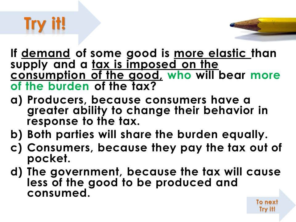 If demand of some good is more elastic than supply and a tax is imposed on the consumption of the good, who will bear more of the burden of the tax? a