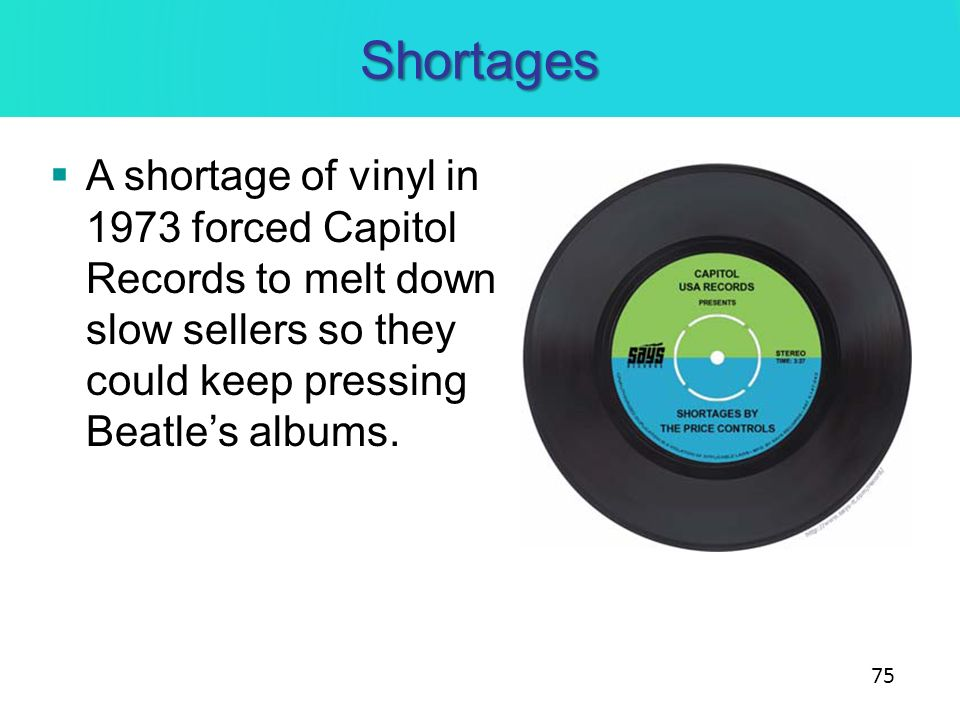 Shortages A shortage of vinyl in 1973 forced Capitol Records to melt down slow sellers so they could keep pressing Beatles albums. 75