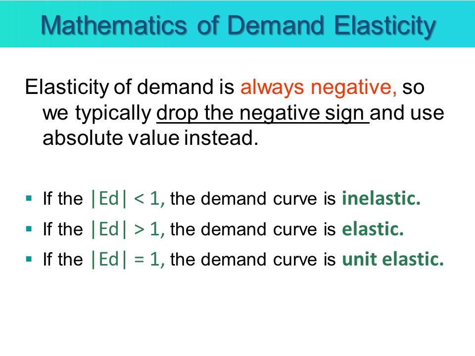 Mathematics of Demand Elasticity Elasticity of demand is always negative, so we typically drop the negative sign and use absolute value instead. If th