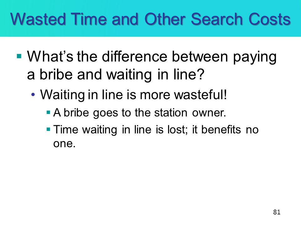 Wasted Time and Other Search Costs Whats the difference between paying a bribe and waiting in line? Waiting in line is more wasteful! A bribe goes to