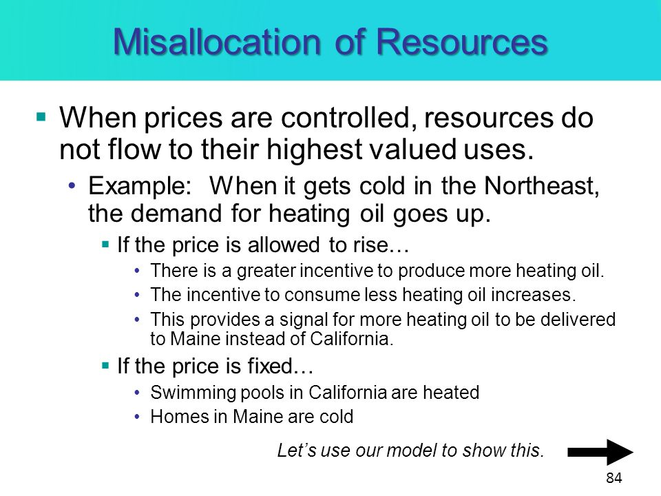 Misallocation of Resources When prices are controlled, resources do not flow to their highest valued uses. Example: When it gets cold in the Northeast