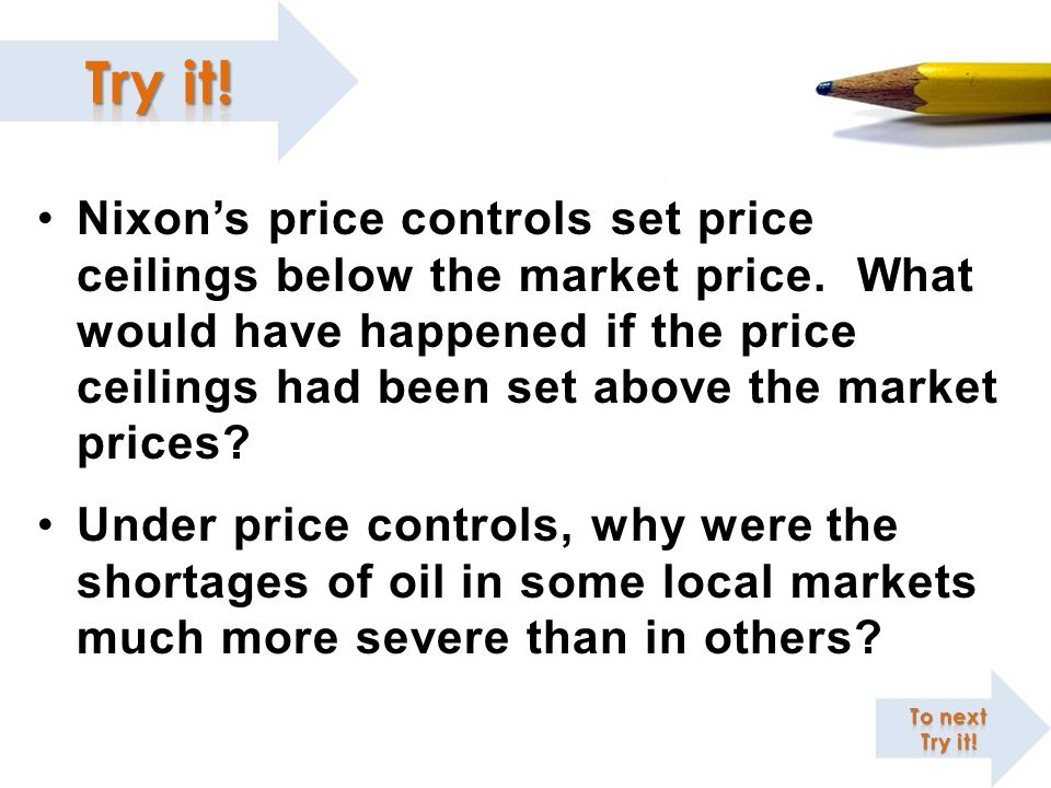 Nixons price controls set price ceilings below the market price. What would have happened if the price ceilings had been set above the market prices?