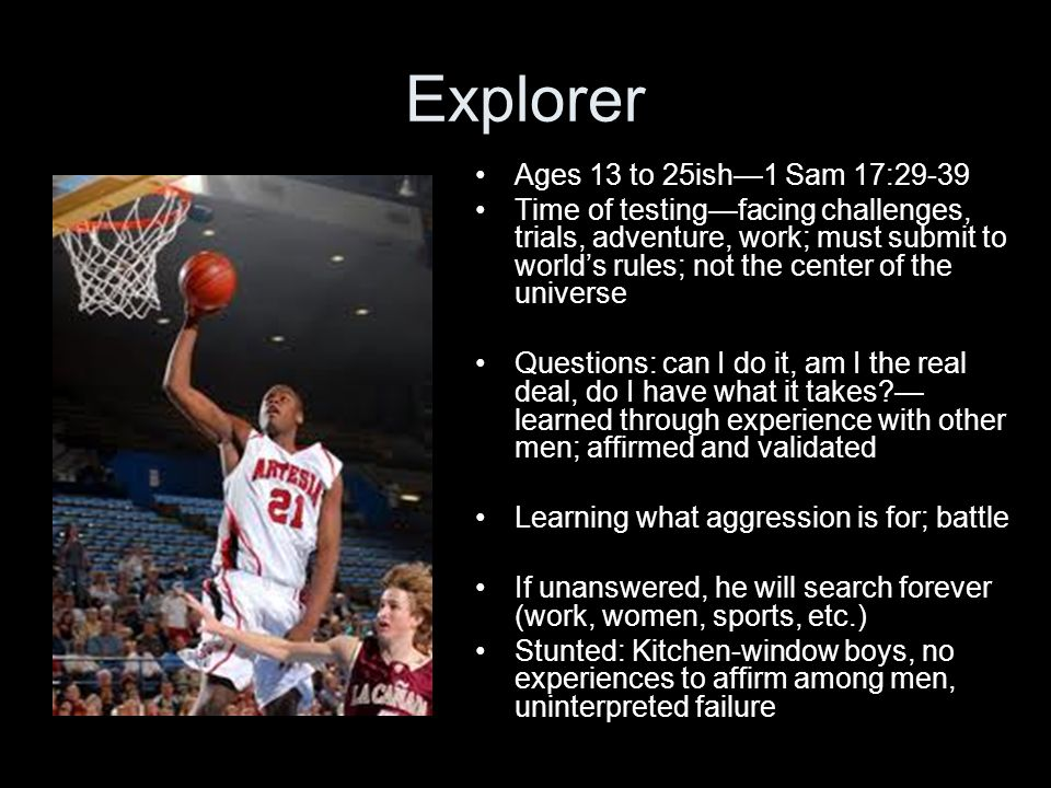 Explorer Ages 13 to 25ish1 Sam 17:29-39 Time of testingfacing challenges, trials, adventure, work; must submit to worlds rules; not the center of the universe Questions: can I do it, am I the real deal, do I have what it takes.