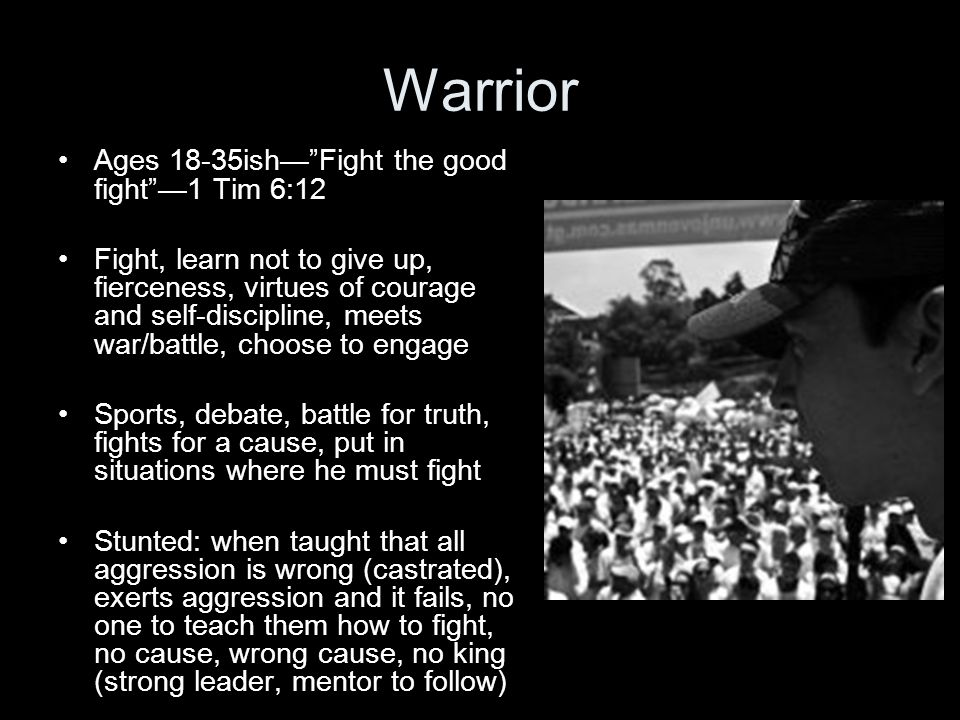 Warrior Ages 18-35ishFight the good fight1 Tim 6:12 Fight, learn not to give up, fierceness, virtues of courage and self-discipline, meets war/battle, choose to engage Sports, debate, battle for truth, fights for a cause, put in situations where he must fight Stunted: when taught that all aggression is wrong (castrated), exerts aggression and it fails, no one to teach them how to fight, no cause, wrong cause, no king (strong leader, mentor to follow)