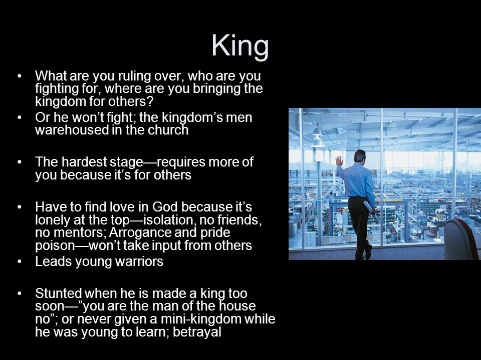 King What are you ruling over, who are you fighting for, where are you bringing the kingdom for others.