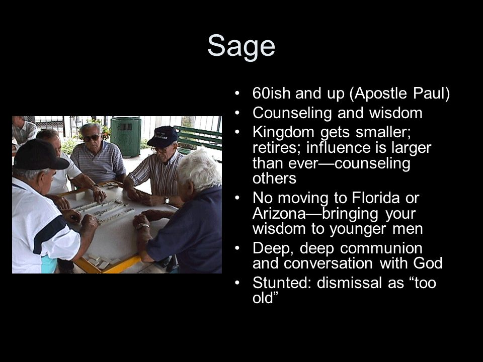 Sage 60ish and up (Apostle Paul) Counseling and wisdom Kingdom gets smaller; retires; influence is larger than evercounseling others No moving to Florida or Arizonabringing your wisdom to younger men Deep, deep communion and conversation with God Stunted: dismissal as too old