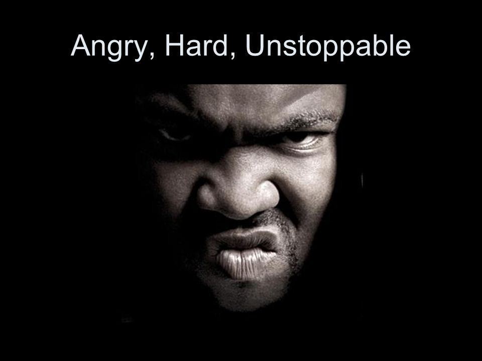 Angry, Hard, Unstoppable