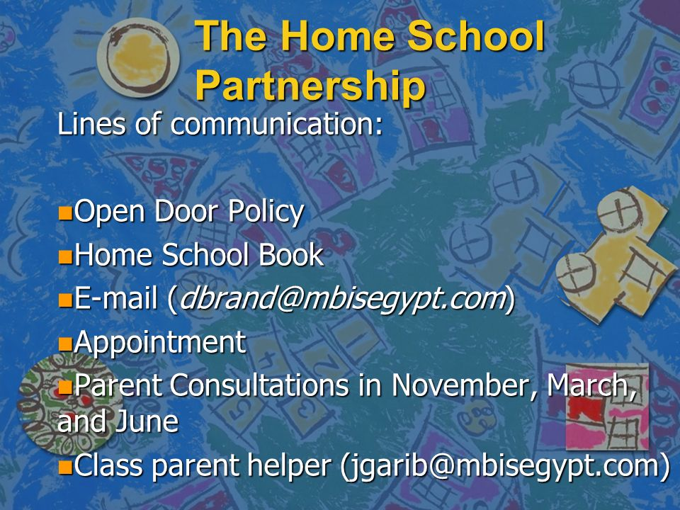 The Home School Partnership Lines of communication: n Open Door Policy n Home School Book n E-mail (dbrand@mbisegypt.com) n Appointment n Parent Consu