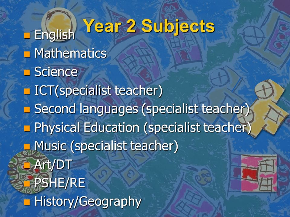 Year 2 Subjects n English n Mathematics n Science n ICT(specialist teacher) n Second languages (specialist teacher) n Physical Education (specialist t