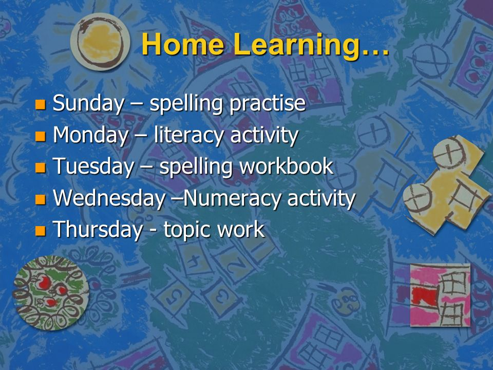 Home Learning… n Sunday – spelling practise n Monday – literacy activity n Tuesday – spelling workbook n Wednesday –Numeracy activity n Thursday - top