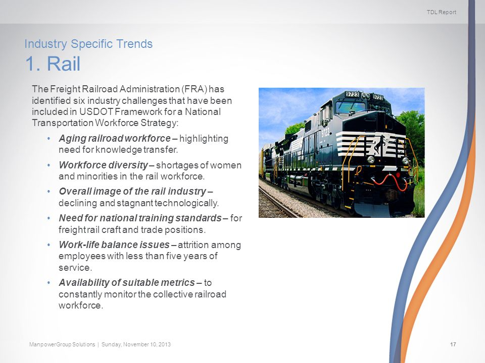TDL Report ManpowerGroup Solutions | Sunday, November 10, 201317 Industry Specific Trends 1. Rail The Freight Railroad Administration (FRA) has identi