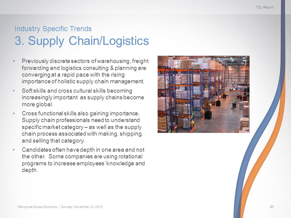 TDL Report ManpowerGroup Solutions | Sunday, November 10, 201321 Industry Specific Trends 3. Supply Chain/Logistics Previously discrete sectors of war