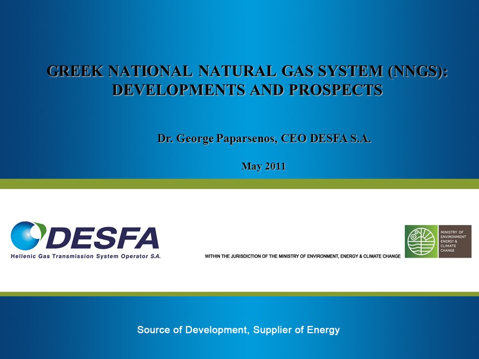 GREEK NATIONAL NATURAL GAS SYSTEM (NNGS): DEVELOPMENTS AND PROSPECTS Dr. George Paparsenos, CEO DESFA S.A. May 2011