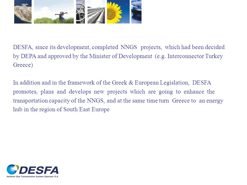 DESFA, since its development, completed NNGS projects, which had been decided by DEPA and approved by the Minister of Development (e.g. Interconnector