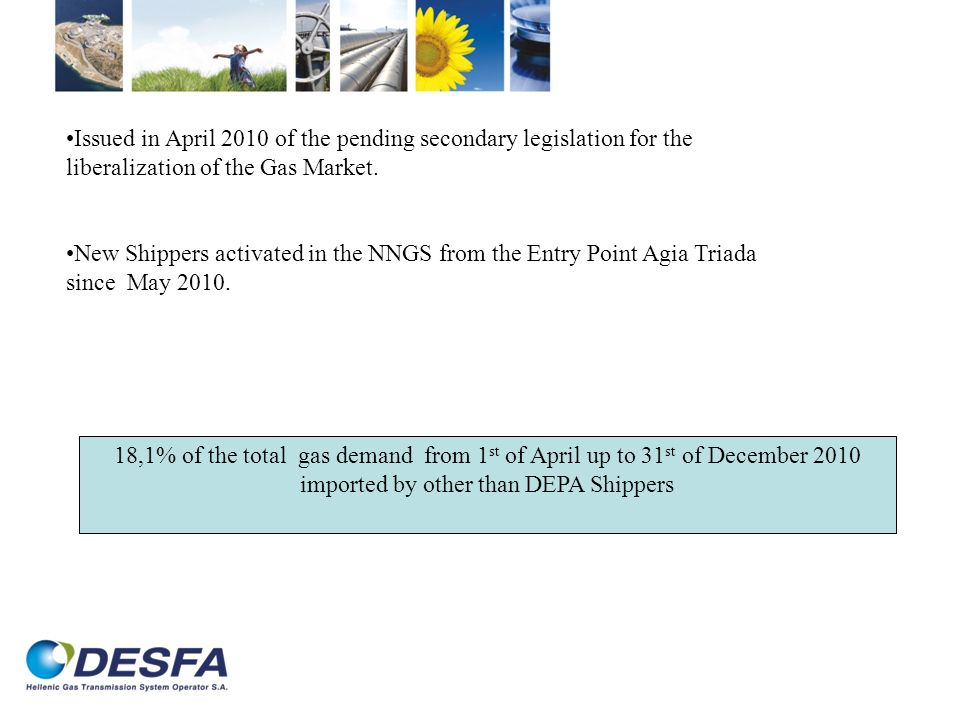 18,1% of the total gas demand from 1 st of April up to 31 st of December 2010 imported by other than DEPA Shippers Issued in April 2010 of the pending secondary legislation for the liberalization of the Gas Market.