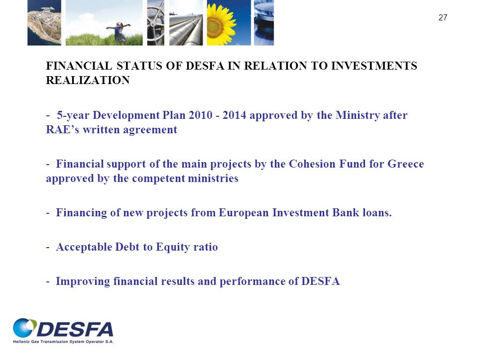 FINANCIAL STATUS OF DESFA IN RELATION TO INVESTMENTS REALIZATION - 5-year Development Plan 2010 - 2014 approved by the Ministry after RAEs written agreement - Financial support of the main projects by the Cohesion Fund for Greece approved by the competent ministries - Financing of new projects from European Investment Bank loans.