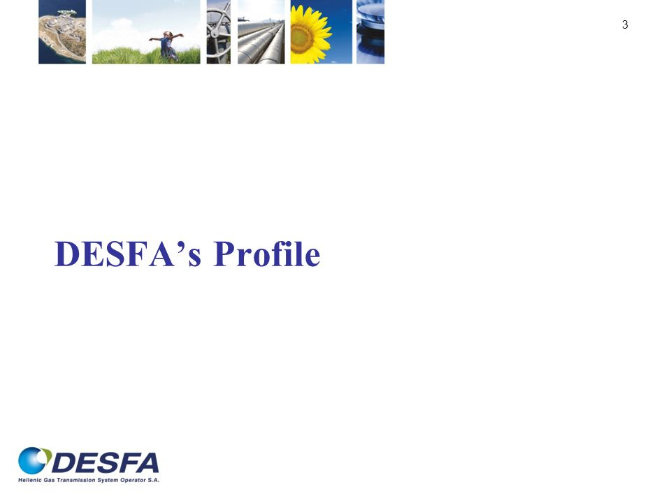 DESFA was established on the 31 st of March 2007 after the completion of the Legal Unbundling procedure of the Public Gas Corporation of Greece (DEPA S.A.), in accordance with European Directive 2003/55 and the Greek Law 3428/2005, for the liberalization of the natural gas market.