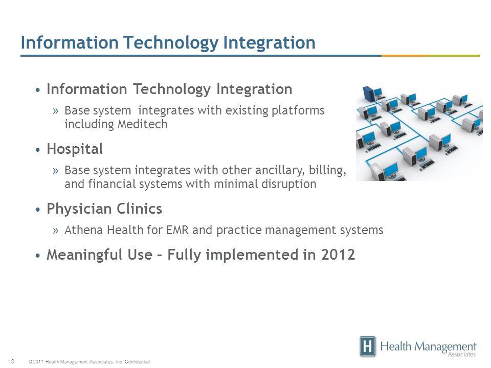 © 2011 Health Management Associates, Inc. Confidential. 10 Information Technology Integration » Base system integrates with existing platforms includi