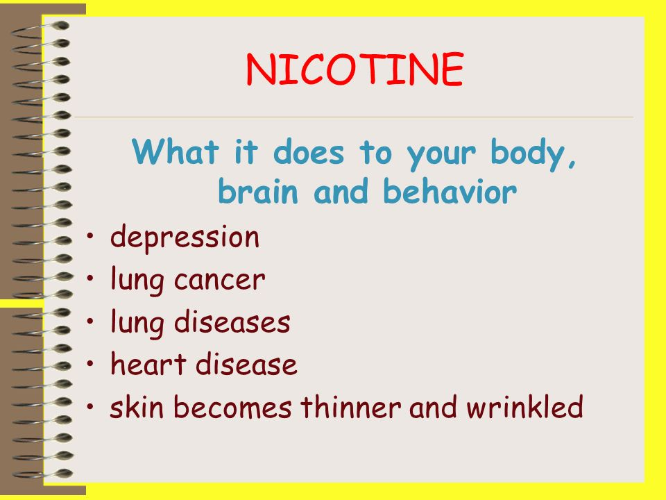 NICOTINE What it does to your body, brain and behavior depression lung cancer lung diseases heart disease skin becomes thinner and wrinkled