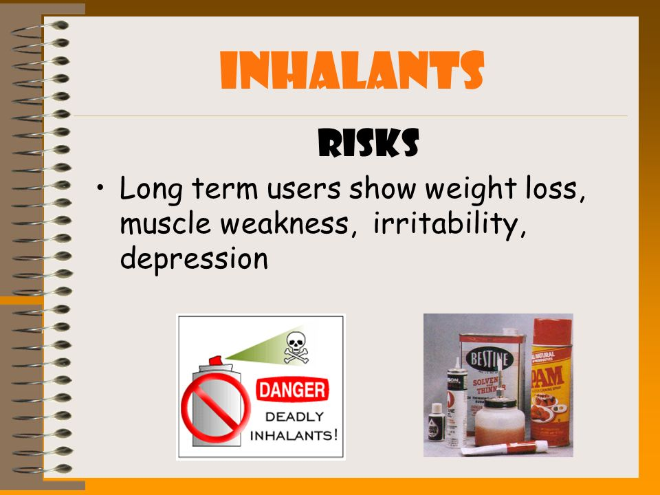 INHALANTS Risks Long term users show weight loss, muscle weakness, irritability, depression