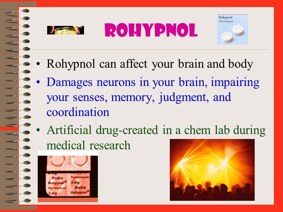 ROHYPNOL Rohypnol can affect your brain and body Damages neurons in your brain, impairing your senses, memory, judgment, and coordination Artificial d