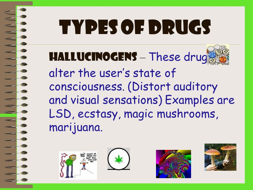 Types of drugs Hallucinogens – These drugs alter the users state of consciousness. (Distort auditory and visual sensations) Examples are LSD, ecstasy,