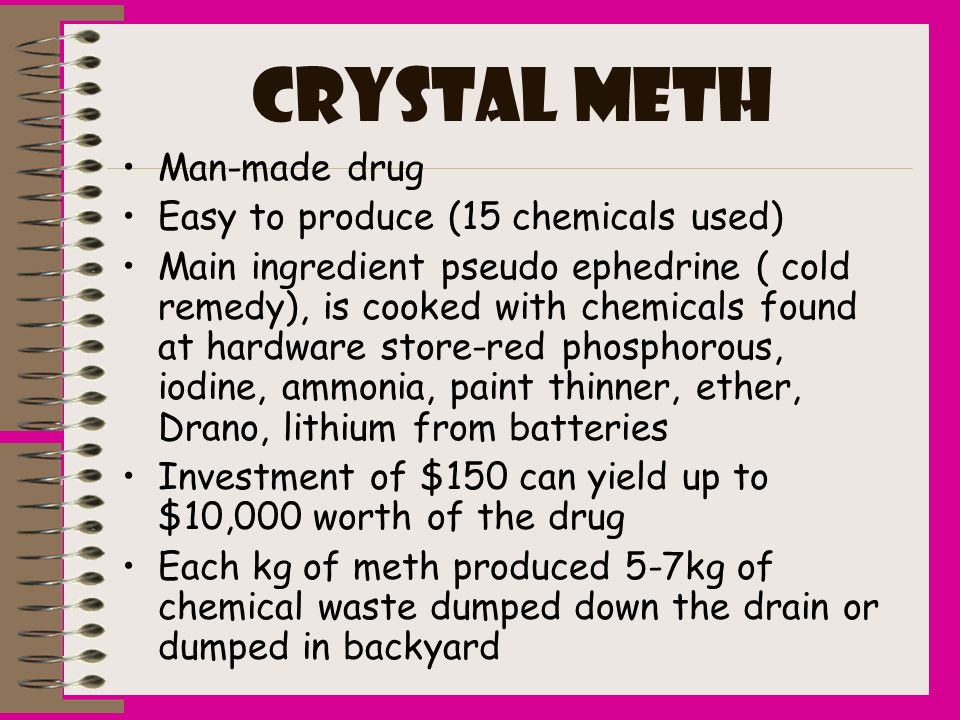 CRYSTAL METH Man-made drug Easy to produce (15 chemicals used) Main ingredient pseudo ephedrine ( cold remedy), is cooked with chemicals found at hard