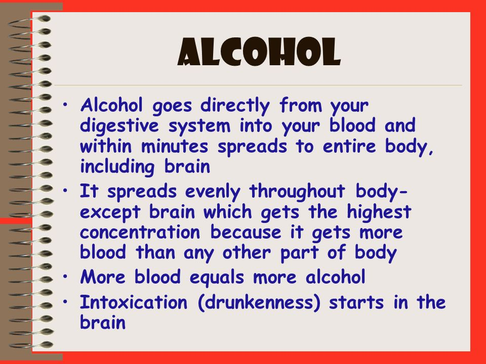 ALCOHOL Alcohol goes directly from your digestive system into your blood and within minutes spreads to entire body, including brain It spreads evenly
