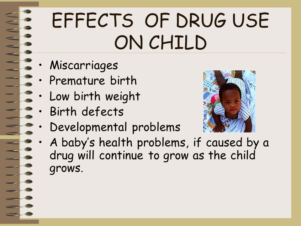 EFFECTS OF DRUG USE ON CHILD Miscarriages Premature birth Low birth weight Birth defects Developmental problems A babys health problems, if caused by