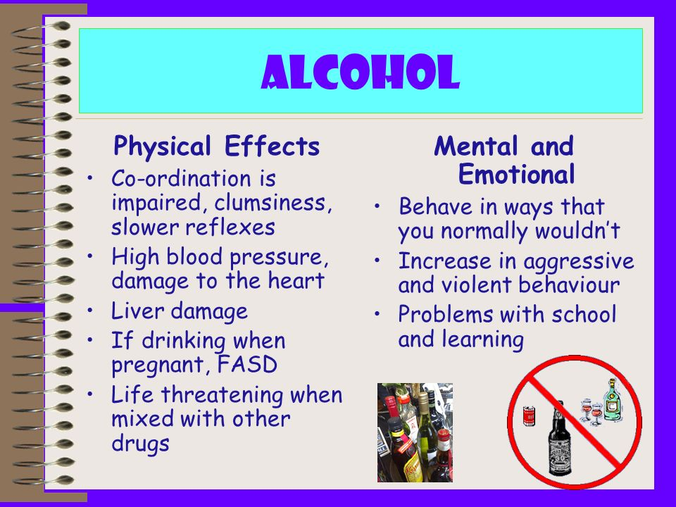 Alcohol Physical Effects Co-ordination is impaired, clumsiness, slower reflexes High blood pressure, damage to the heart Liver damage If drinking when