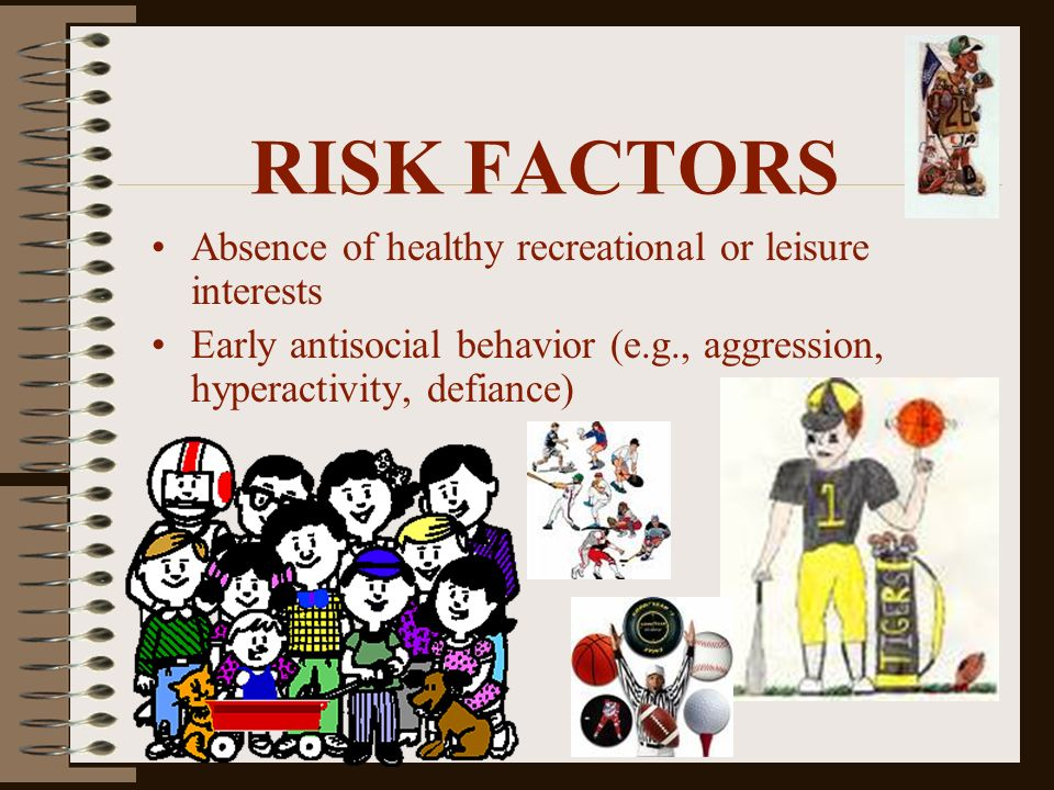 RISK FACTORS Absence of healthy recreational or leisure interests Early antisocial behavior (e.g., aggression, hyperactivity, defiance)
