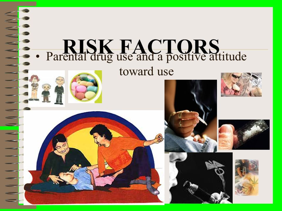 RISK FACTORS Parental drug use and a positive attitude toward use