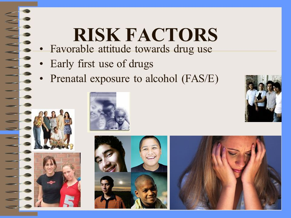RISK FACTORS Favorable attitude towards drug use Early first use of drugs Prenatal exposure to alcohol (FAS/E)