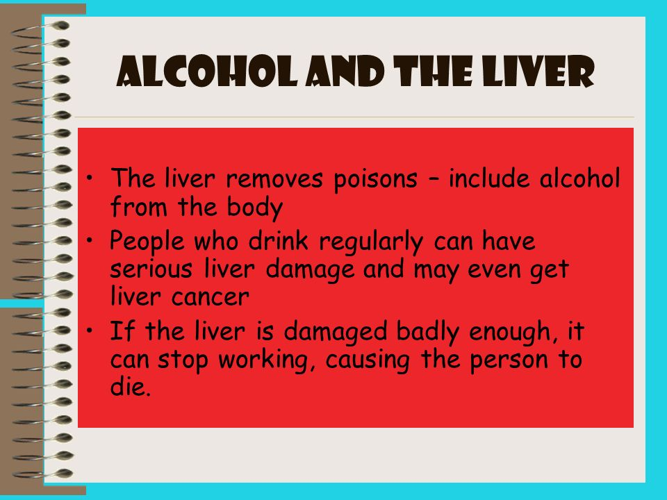 ALCOHOL and the LIVER The liver removes poisons – include alcohol from the body People who drink regularly can have serious liver damage and may even